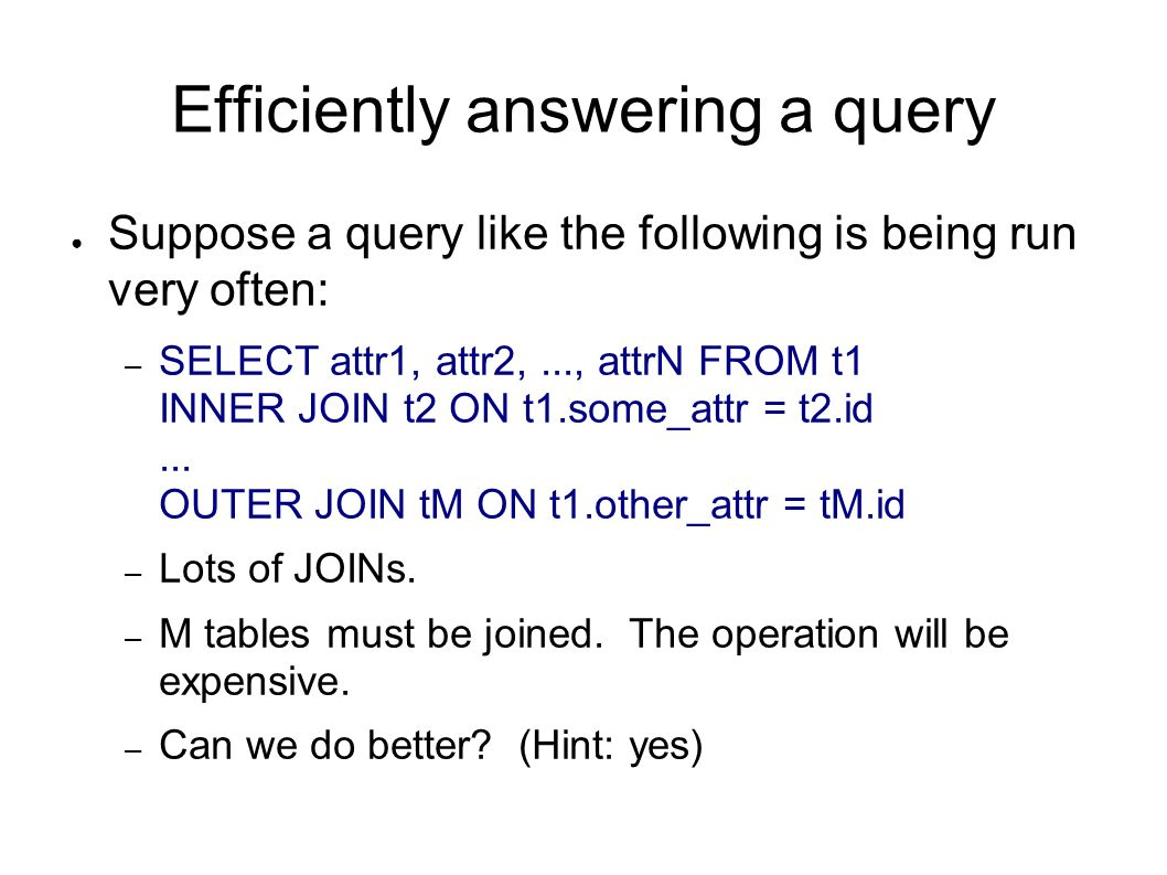 Efficiently answering a query ● Suppose a query like the following is being run very often: – SELECT attr1, attr2,..., attrN FROM t1 INNER JOIN t2 ON t1.some_attr = t2.id...