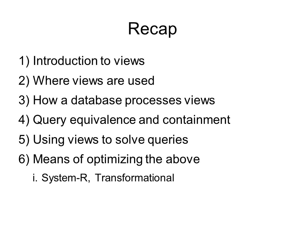 Recap 1) Introduction to views 2) Where views are used 3) How a database processes views 4) Query equivalence and containment 5) Using views to solve queries 6) Means of optimizing the above i.System-R, Transformational