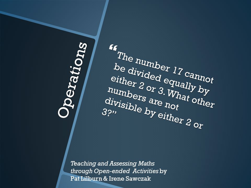 "Operations  The number 17 cannot be divided equally by either 2 or 3. What other numbers are not divisible by either 2 or 3?"" Teaching and Assessing"