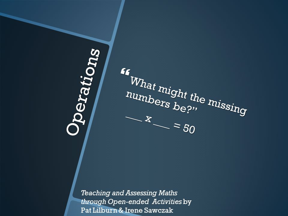 Operations  What might the missing numbers be? ___ x ___ = 50 ___ x ___ = 50 Teaching and Assessing Maths through Open-ended Activities by Pat Lilburn & Irene Sawczak