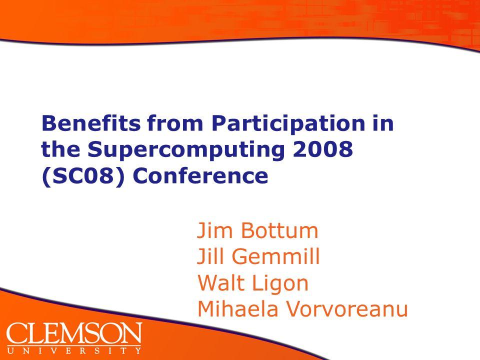 Benefits from Participation in the Supercomputing 2008 (SC08) Conference Jim Bottum Jill Gemmill Walt Ligon Mihaela Vorvoreanu