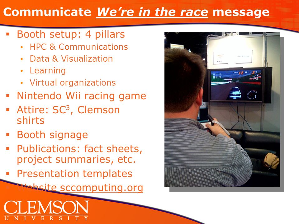 Communicate We're in the race message  Booth setup: 4 pillars HPC & Communications Data & Visualization Learning Virtual organizations  Nintendo Wii racing game  Attire: SC 3, Clemson shirts  Booth signage  Publications: fact sheets, project summaries, etc.