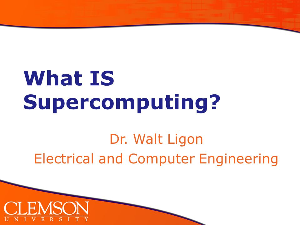 What IS Supercomputing Dr. Walt Ligon Electrical and Computer Engineering