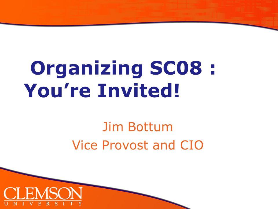 Organizing SC08 : You're Invited! Jim Bottum Vice Provost and CIO