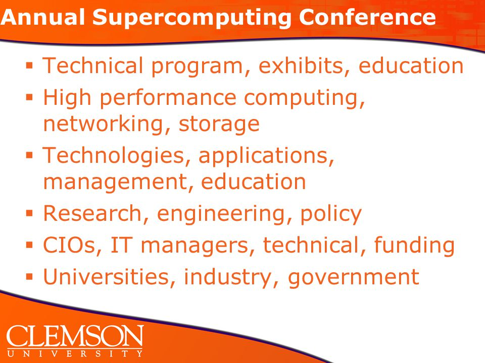 Annual Supercomputing Conference  Technical program, exhibits, education  High performance computing, networking, storage  Technologies, applications, management, education  Research, engineering, policy  CIOs, IT managers, technical, funding  Universities, industry, government