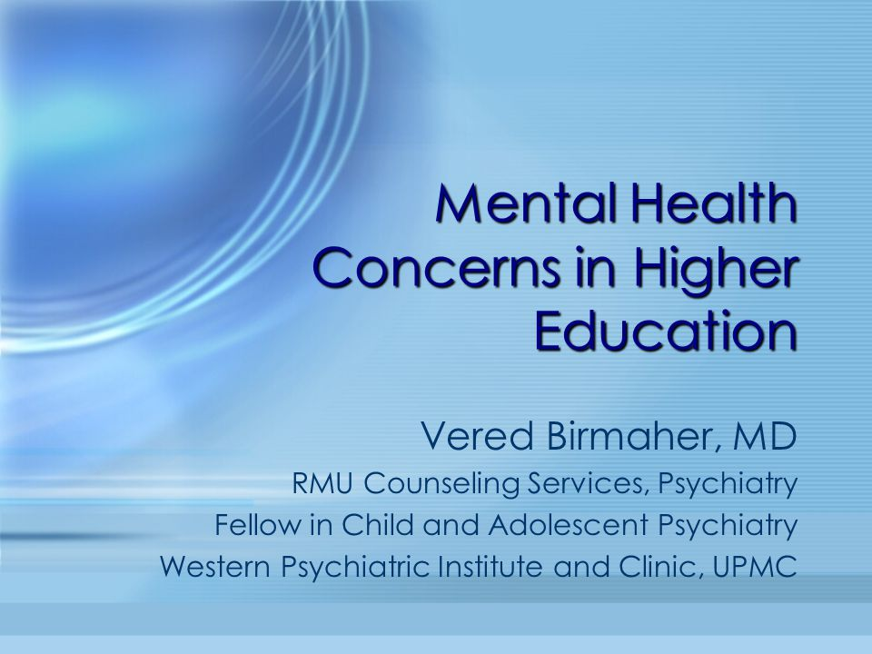 Mental Health Concerns in Higher Education Vered Birmaher, MD RMU Counseling Services, Psychiatry Fellow in Child and Adolescent Psychiatry Western Ps