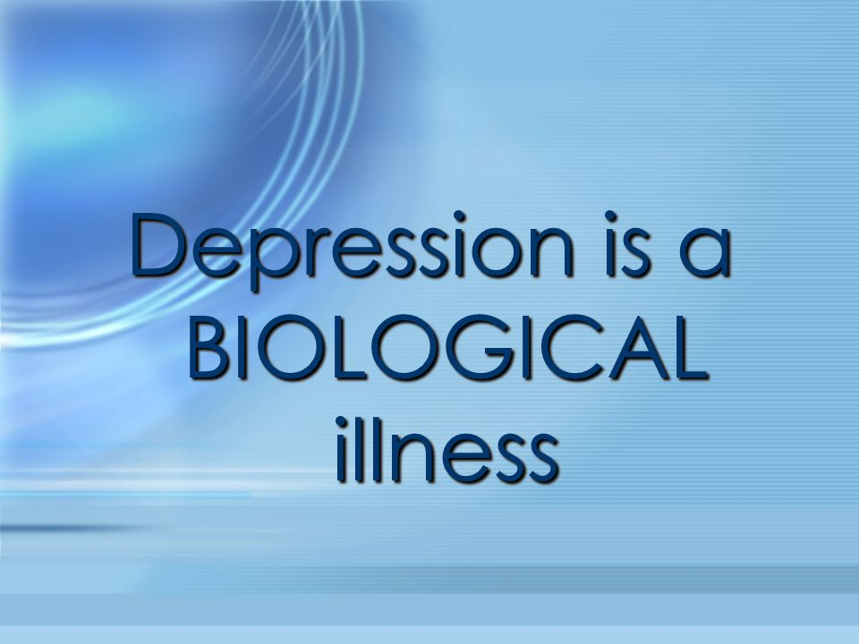 Depression is a BIOLOGICAL illness