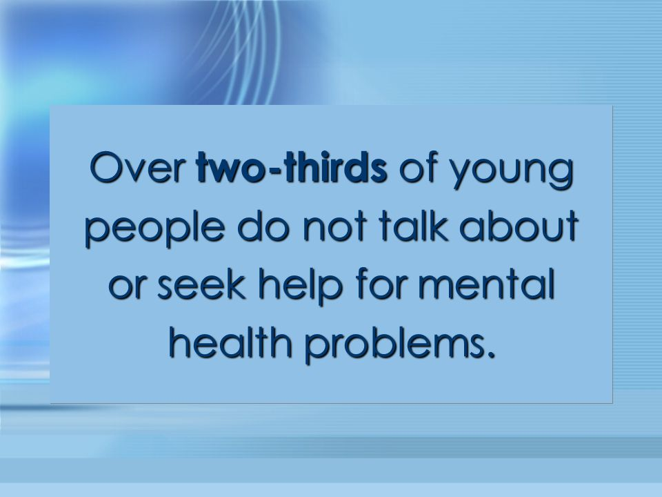 Over two-thirds of young people do not talk about or seek help for mental health problems. Over two-thirds of young people do not talk about or seek h