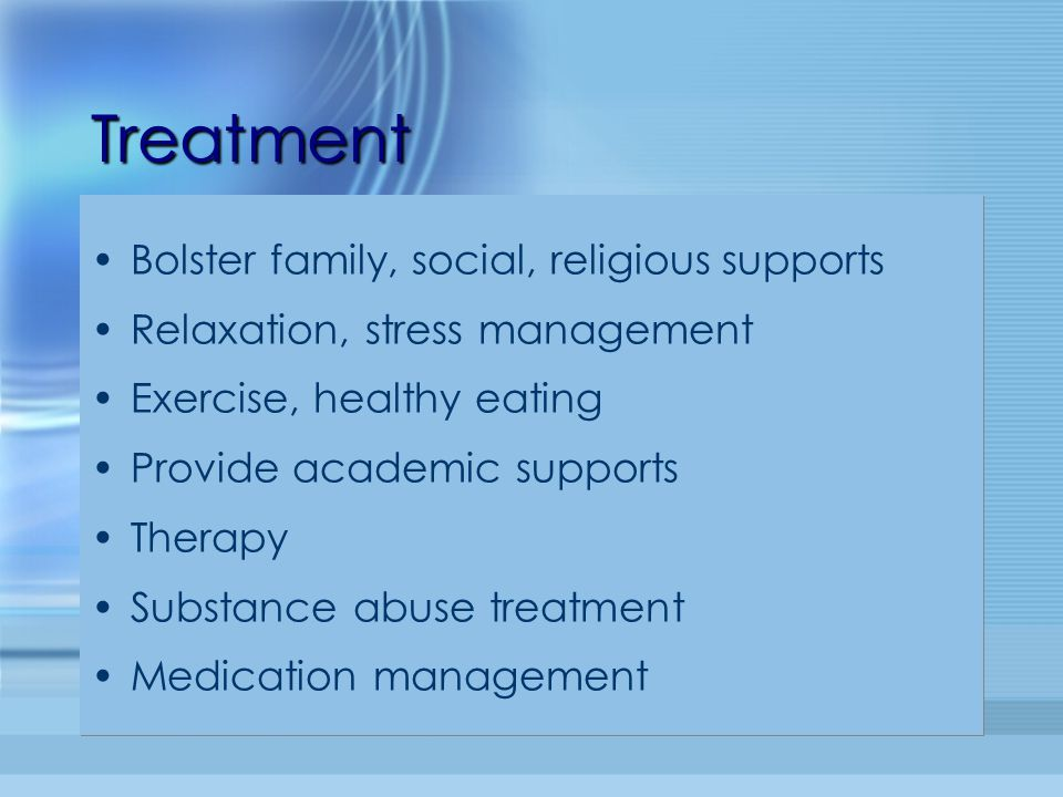 TreatmentTreatment Bolster family, social, religious supports Relaxation, stress management Exercise, healthy eating Provide academic supports Therapy