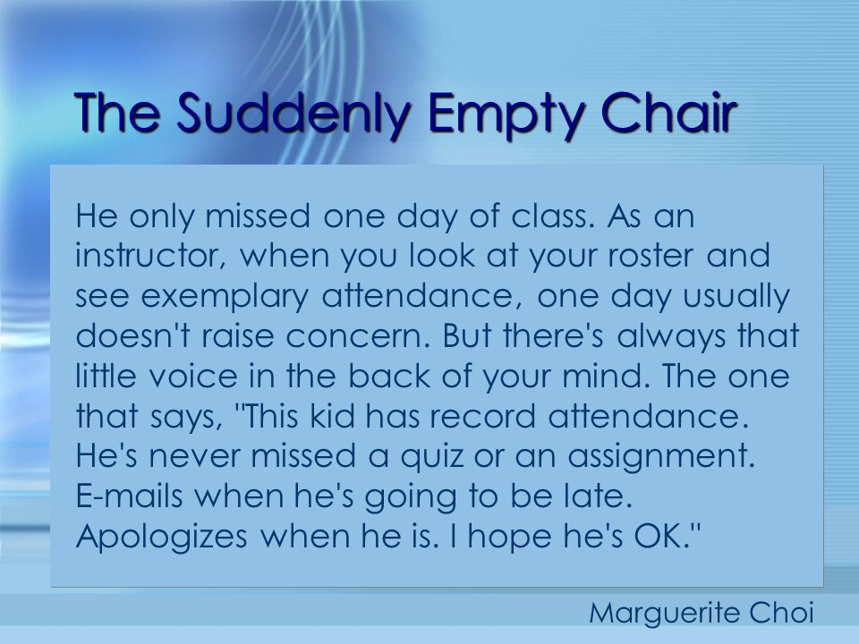The Suddenly Empty Chair He only missed one day of class. As an instructor, when you look at your roster and see exemplary attendance, one day usually