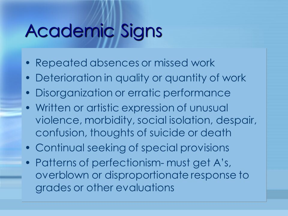 Academic Signs Repeated absences or missed work Deterioration in quality or quantity of work Disorganization or erratic performance Written or artisti