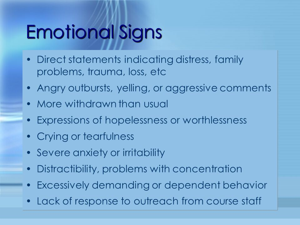 Emotional Signs Direct statements indicating distress, family problems, trauma, loss, etc Angry outbursts, yelling, or aggressive comments More withdr