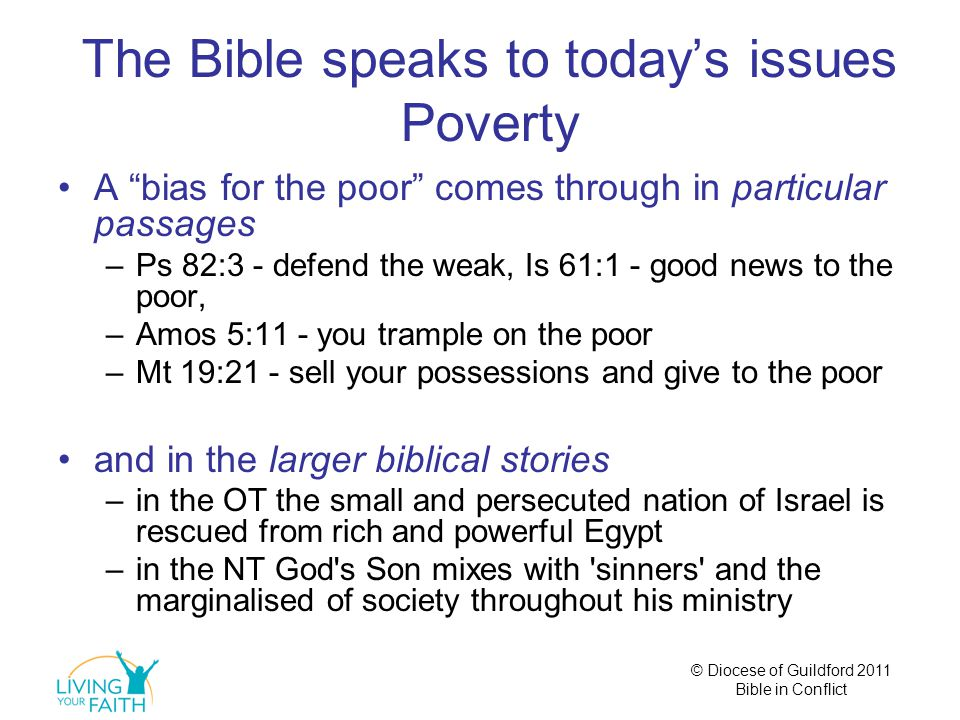 © Diocese of Guildford 2011 Bible in Conflict The Bible speaks to today's issues Poverty A bias for the poor comes through in particular passages –Ps 82:3 - defend the weak, Is 61:1 - good news to the poor, –Amos 5:11 - you trample on the poor –Mt 19:21 - sell your possessions and give to the poor and in the larger biblical stories –in the OT the small and persecuted nation of Israel is rescued from rich and powerful Egypt –in the NT God s Son mixes with sinners and the marginalised of society throughout his ministry