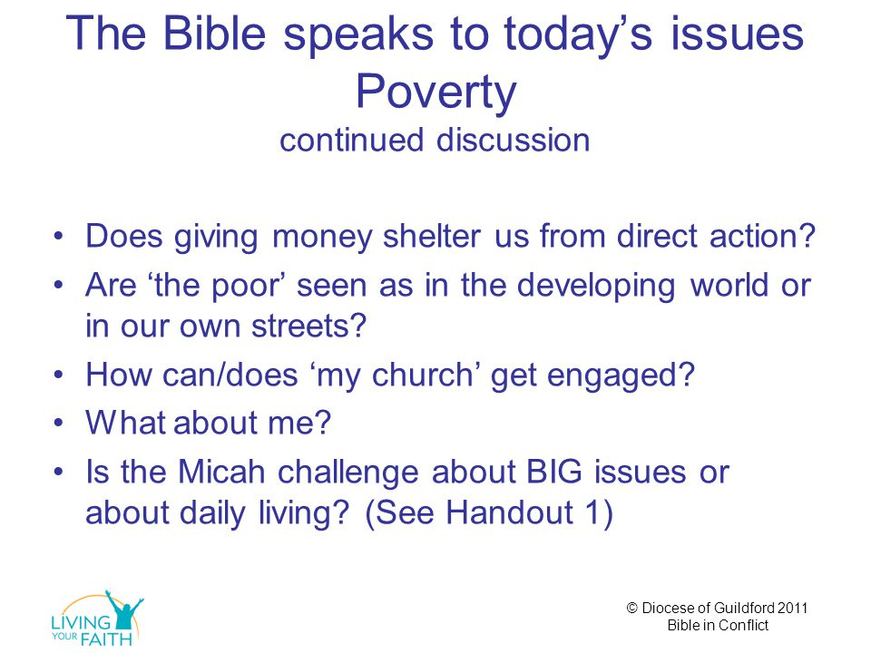 © Diocese of Guildford 2011 Bible in Conflict The Bible speaks to today's issues Poverty continued discussion Does giving money shelter us from direct action.