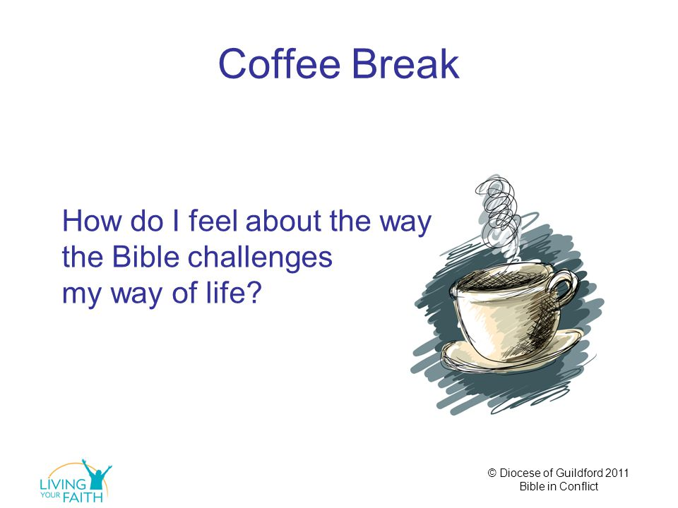 © Diocese of Guildford 2011 Bible in Conflict Coffee Break How do I feel about the way the Bible challenges my way of life