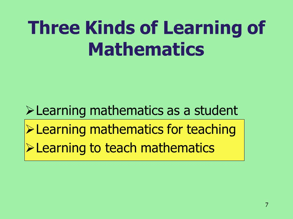 7 Three Kinds of Learning of Mathematics  Learning mathematics as a student  Learning mathematics for teaching  Learning to teach mathematics