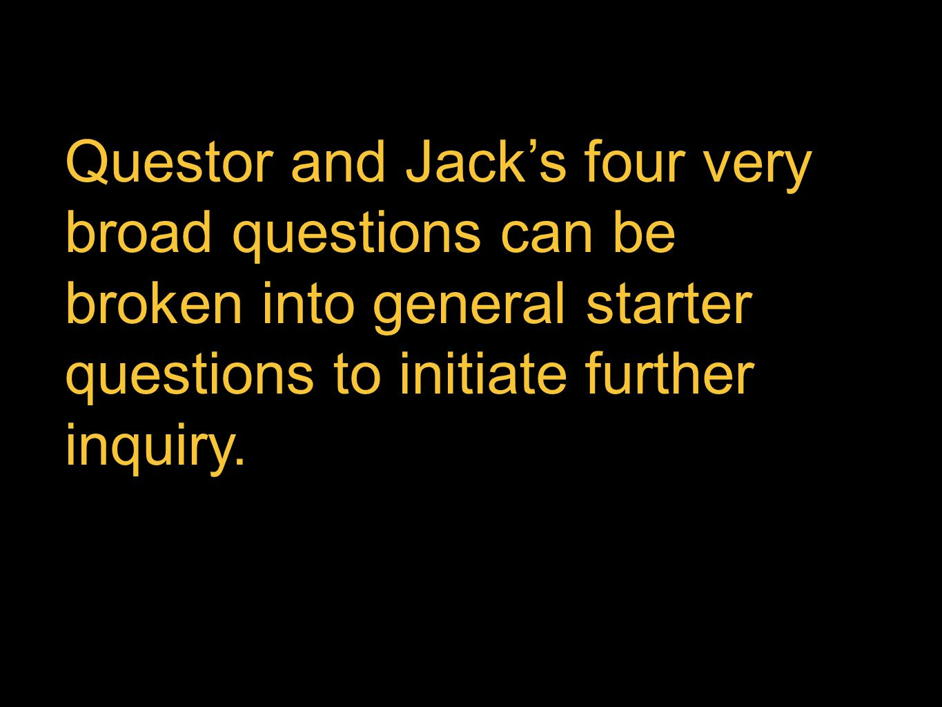 Questor and Jack's four very broad questions can be broken into general starter questions to initiate further inquiry.