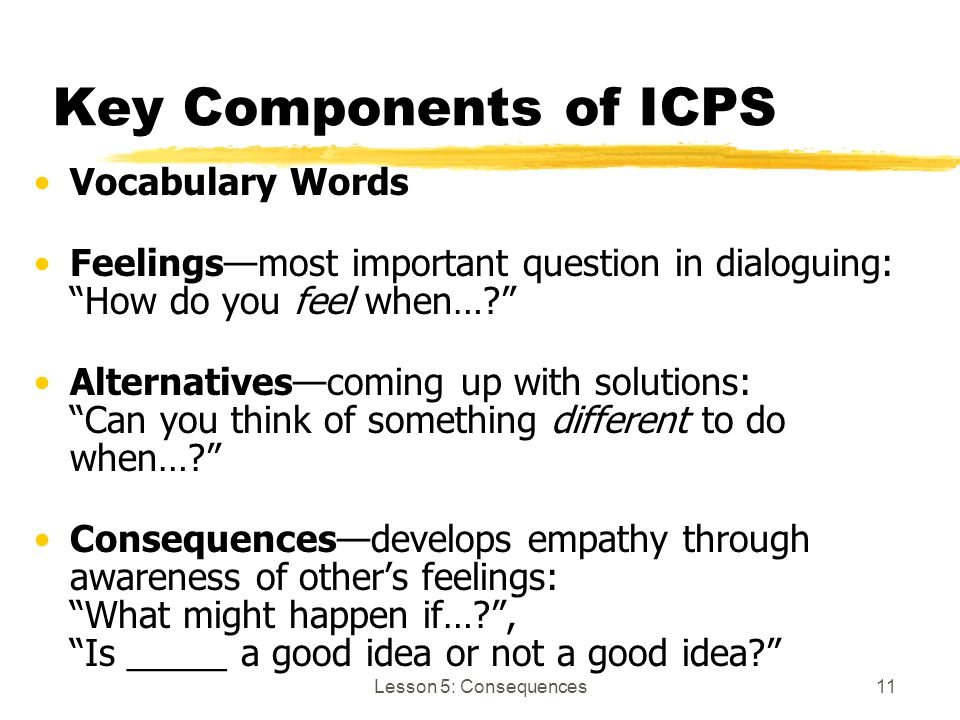 "Lesson 5: Consequences11 Key Components of ICPS Vocabulary Words Feelings—most important question in dialoguing: ""How do you feel when…?"" Alternatives"