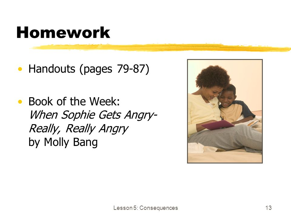 Lesson 5: Consequences13 Homework Handouts (pages 79-87) Book of the Week: When Sophie Gets Angry- Really, Really Angry by Molly Bang