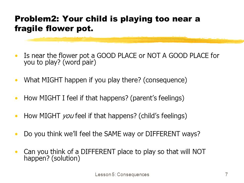 Lesson 5: Consequences7 Problem2: Your child is playing too near a fragile flower pot. Is near the flower pot a GOOD PLACE or NOT A GOOD PLACE for you