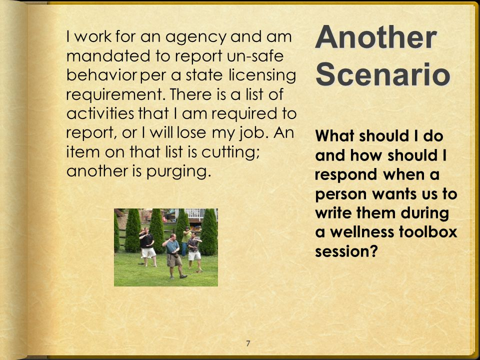 Another Scenario I work for an agency and am mandated to report un-safe behavior per a state licensing requirement. There is a list of activities that