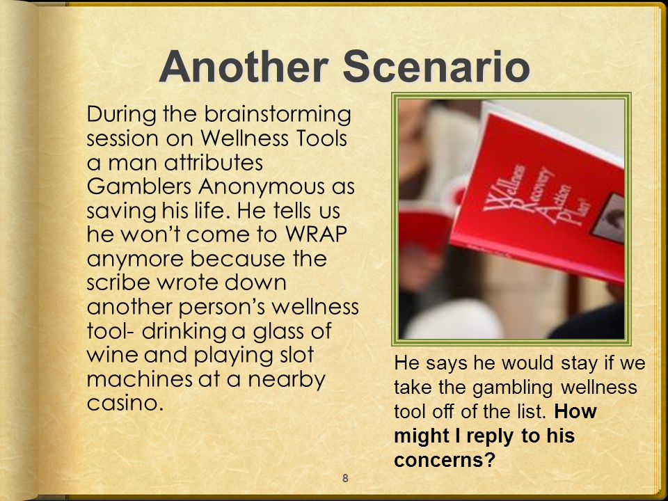 Another Scenario During the brainstorming session on Wellness Tools a man attributes Gamblers Anonymous as saving his life. He tells us he won't come