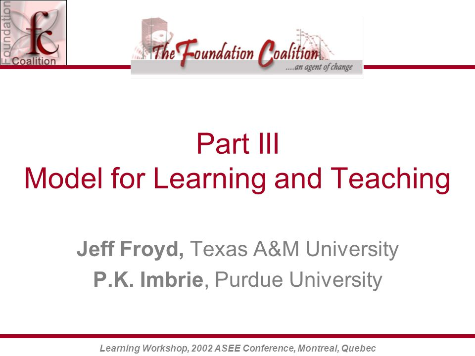 Learning Workshop, 2002 ASEE Conference, Montreal, Quebec Part III Model for Learning and Teaching Jeff Froyd, Texas A&M University P.K.