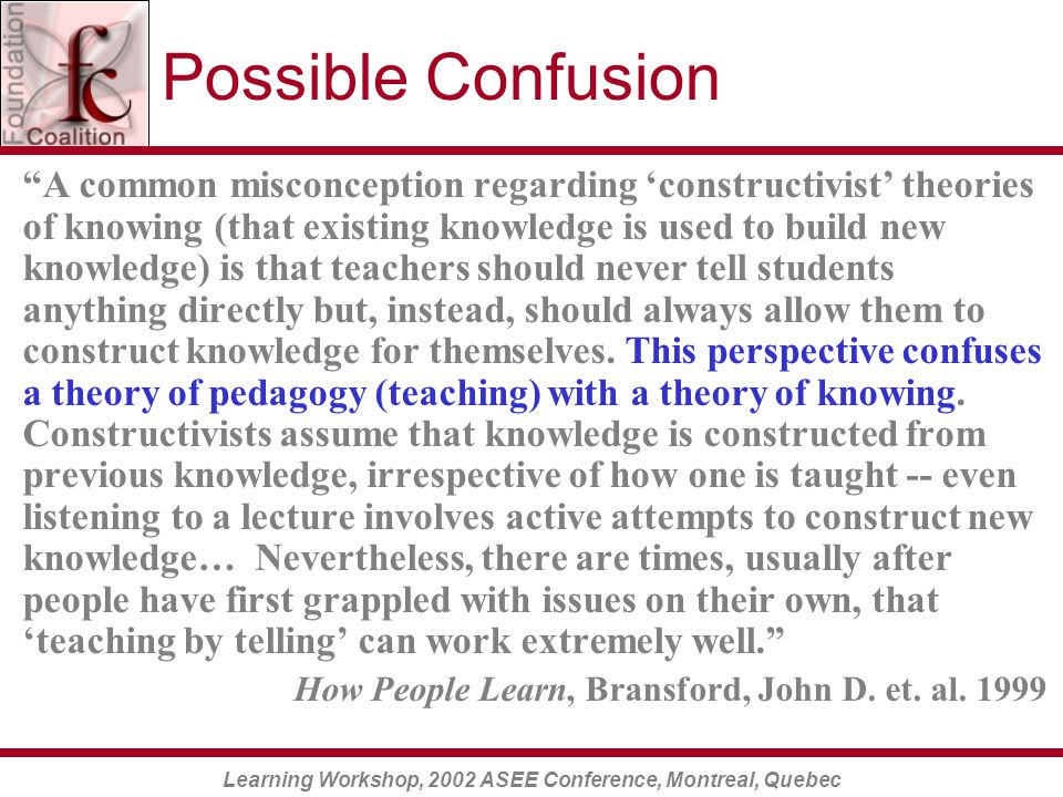 Learning Workshop, 2002 ASEE Conference, Montreal, Quebec Possible Confusion A common misconception regarding 'constructivist' theories of knowing (that existing knowledge is used to build new knowledge) is that teachers should never tell students anything directly but, instead, should always allow them to construct knowledge for themselves.