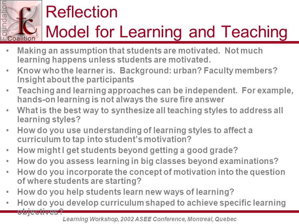 Learning Workshop, 2002 ASEE Conference, Montreal, Quebec Reflection Model for Learning and Teaching Making an assumption that students are motivated.