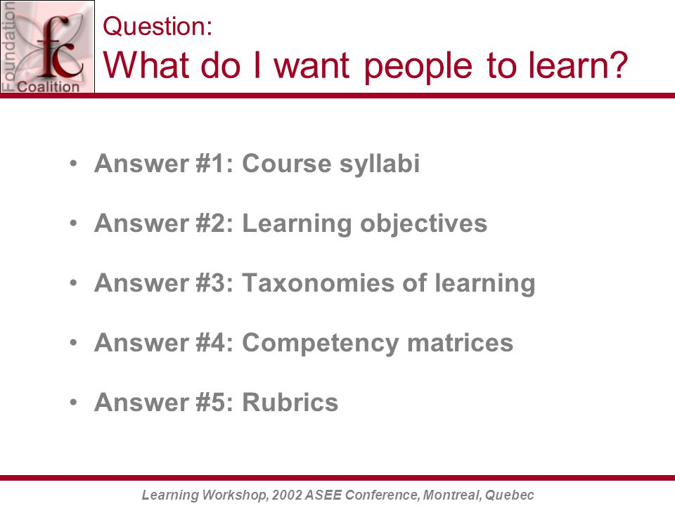 Learning Workshop, 2002 ASEE Conference, Montreal, Quebec Question: What do I want people to learn.