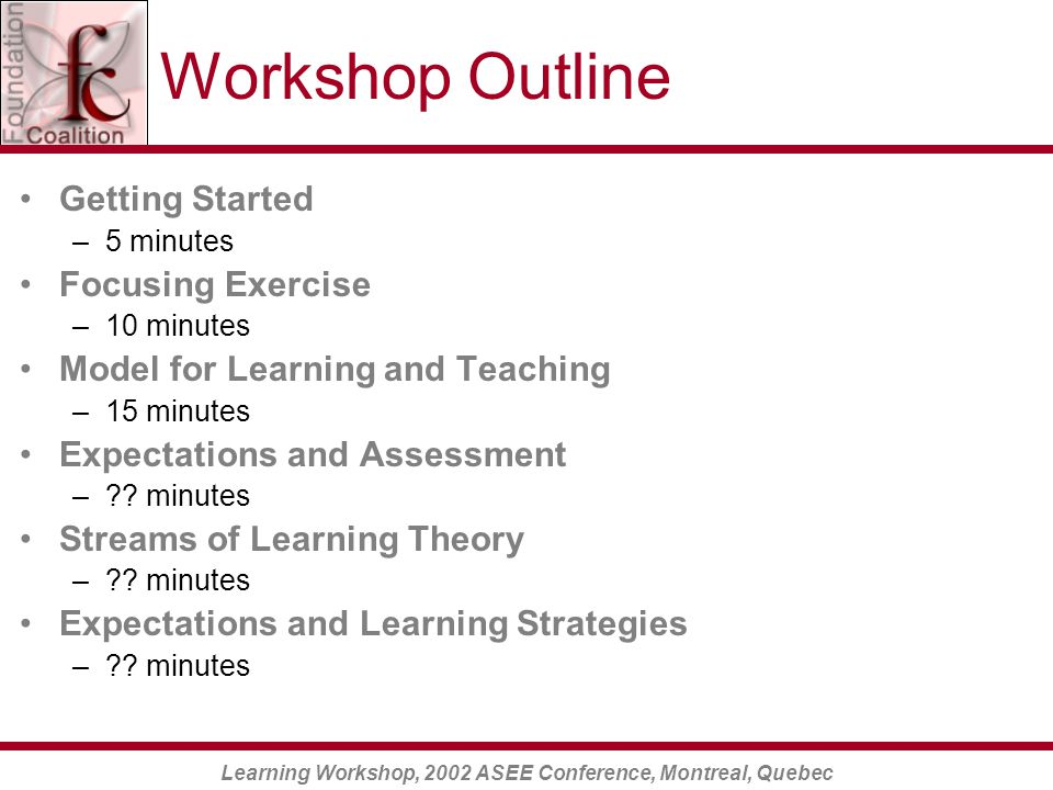 Learning Workshop, 2002 ASEE Conference, Montreal, Quebec Workshop Outline Getting Started –5 minutes Focusing Exercise –10 minutes Model for Learning and Teaching –15 minutes Expectations and Assessment – .