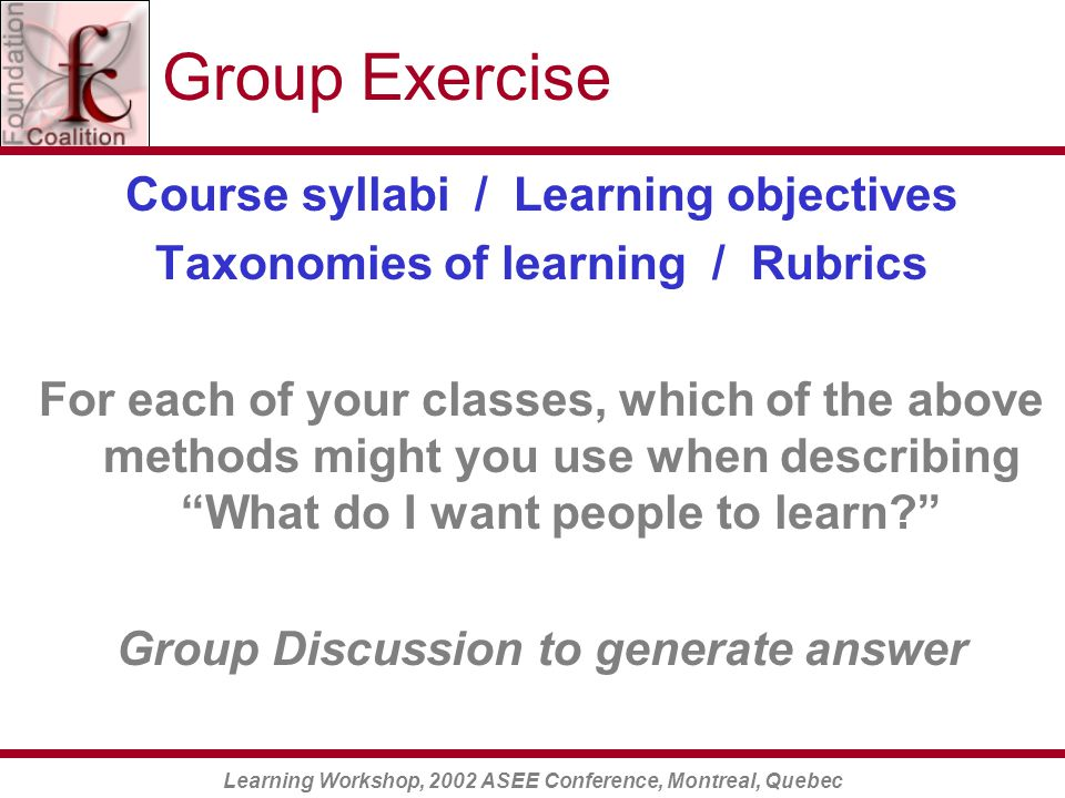 Learning Workshop, 2002 ASEE Conference, Montreal, Quebec Group Exercise Course syllabi / Learning objectives Taxonomies of learning / Rubrics For each of your classes, which of the above methods might you use when describing What do I want people to learn Group Discussion to generate answer