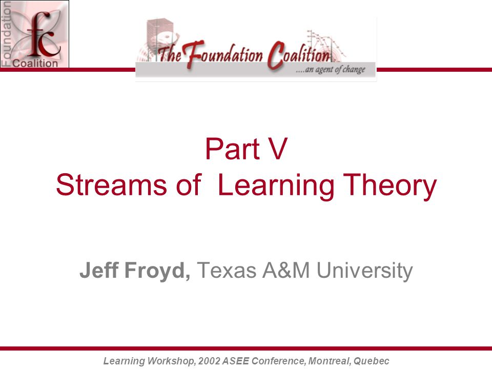 Learning Workshop, 2002 ASEE Conference, Montreal, Quebec Part V Streams of Learning Theory Jeff Froyd, Texas A&M University