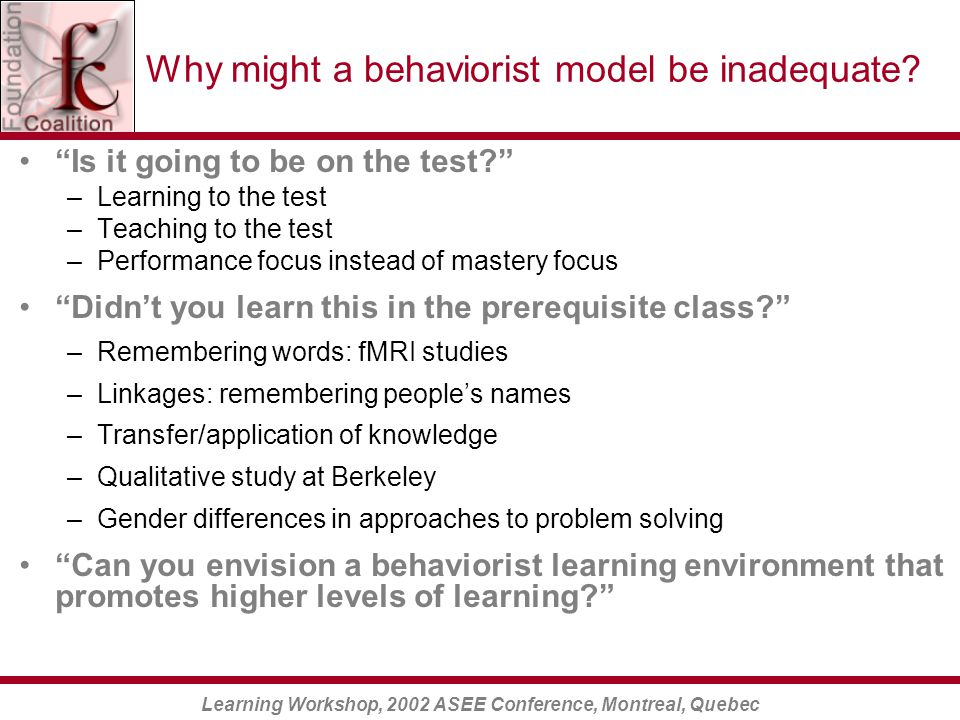 Learning Workshop, 2002 ASEE Conference, Montreal, Quebec Why might a behaviorist model be inadequate.