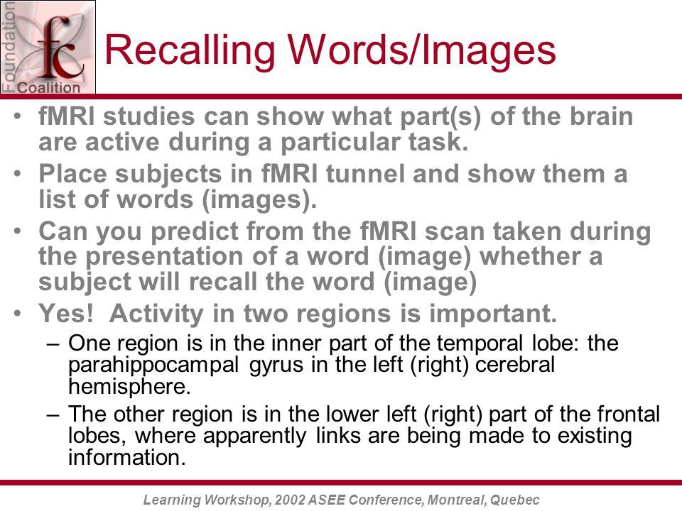 Learning Workshop, 2002 ASEE Conference, Montreal, Quebec Recalling Words/Images fMRI studies can show what part(s) of the brain are active during a particular task.