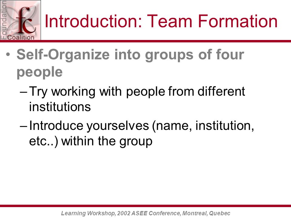 Learning Workshop, 2002 ASEE Conference, Montreal, Quebec Introduction: Team Formation Self-Organize into groups of four people –Try working with people from different institutions –Introduce yourselves (name, institution, etc..) within the group