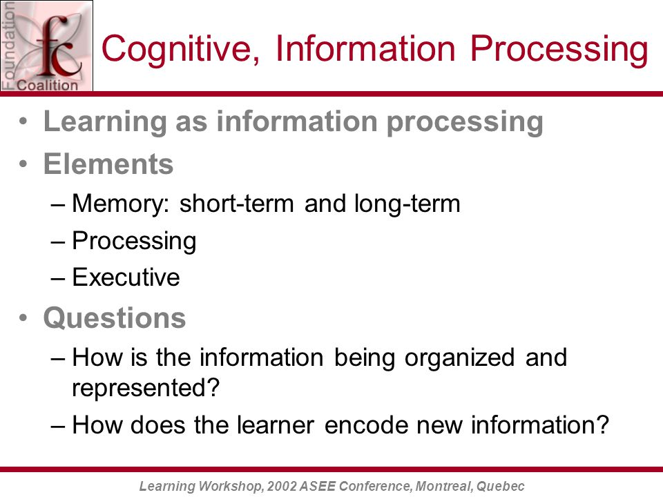 Learning Workshop, 2002 ASEE Conference, Montreal, Quebec Cognitive, Information Processing Learning as information processing Elements –Memory: short-term and long-term –Processing –Executive Questions –How is the information being organized and represented.