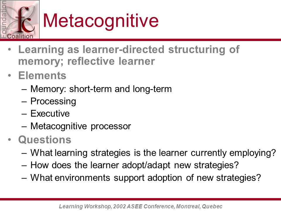 Learning Workshop, 2002 ASEE Conference, Montreal, Quebec Metacognitive Learning as learner-directed structuring of memory; reflective learner Elements –Memory: short-term and long-term –Processing –Executive –Metacognitive processor Questions –What learning strategies is the learner currently employing.