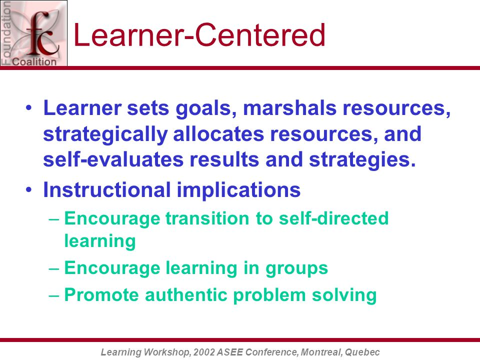 Learning Workshop, 2002 ASEE Conference, Montreal, Quebec Learner-Centered Learner sets goals, marshals resources, strategically allocates resources, and self-evaluates results and strategies.