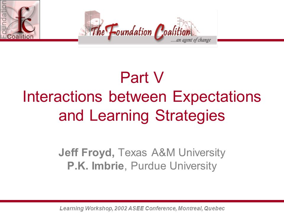 Learning Workshop, 2002 ASEE Conference, Montreal, Quebec Part V Interactions between Expectations and Learning Strategies Jeff Froyd, Texas A&M University P.K.