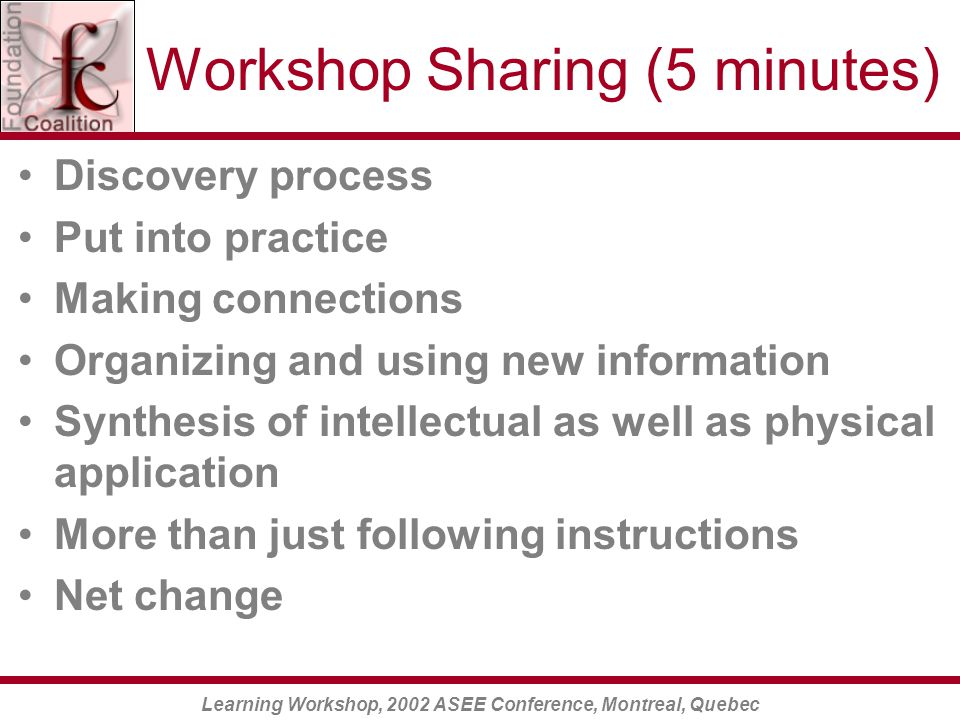 Learning Workshop, 2002 ASEE Conference, Montreal, Quebec Workshop Sharing (5 minutes) Discovery process Put into practice Making connections Organizing and using new information Synthesis of intellectual as well as physical application More than just following instructions Net change