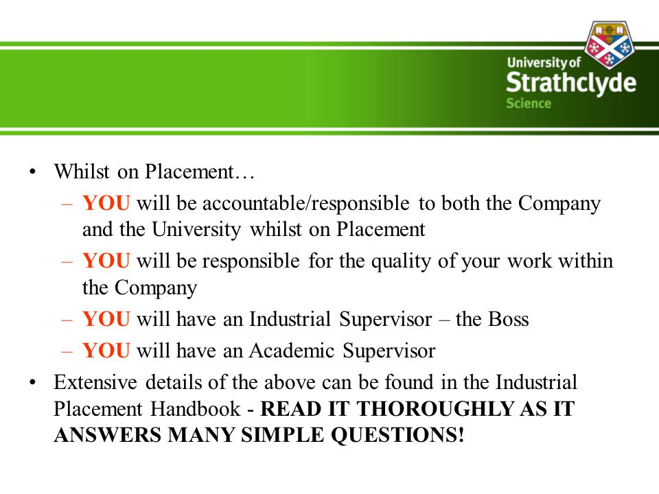Whilst on Placement… –YOU will be accountable/responsible to both the Company and the University whilst on Placement –YOU will be responsible for the quality of your work within the Company –YOU will have an Industrial Supervisor – the Boss –YOU will have an Academic Supervisor Extensive details of the above can be found in the Industrial Placement Handbook - READ IT THOROUGHLY AS IT ANSWERS MANY SIMPLE QUESTIONS!