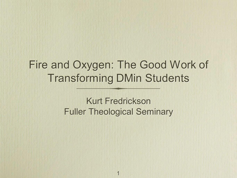 1 Fire and Oxygen: The Good Work of Transforming DMin Students Kurt Fredrickson Fuller Theological Seminary Kurt Fredrickson Fuller Theological Seminary