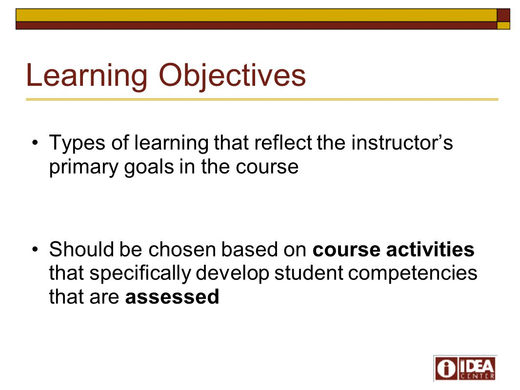 Learning Objectives Types of learning that reflect the instructor's primary goals in the course Should be chosen based on course activities that speci
