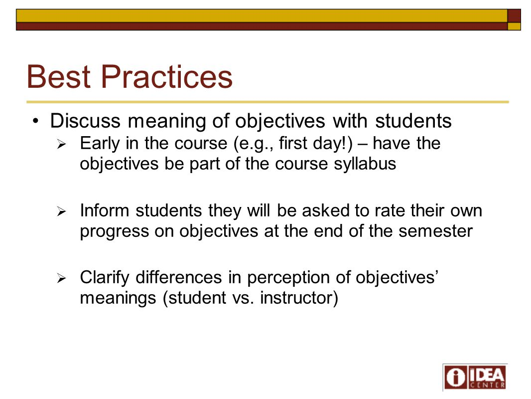 Best Practices Discuss meaning of objectives with students  Early in the course (e.g., first day!) – have the objectives be part of the course syllab