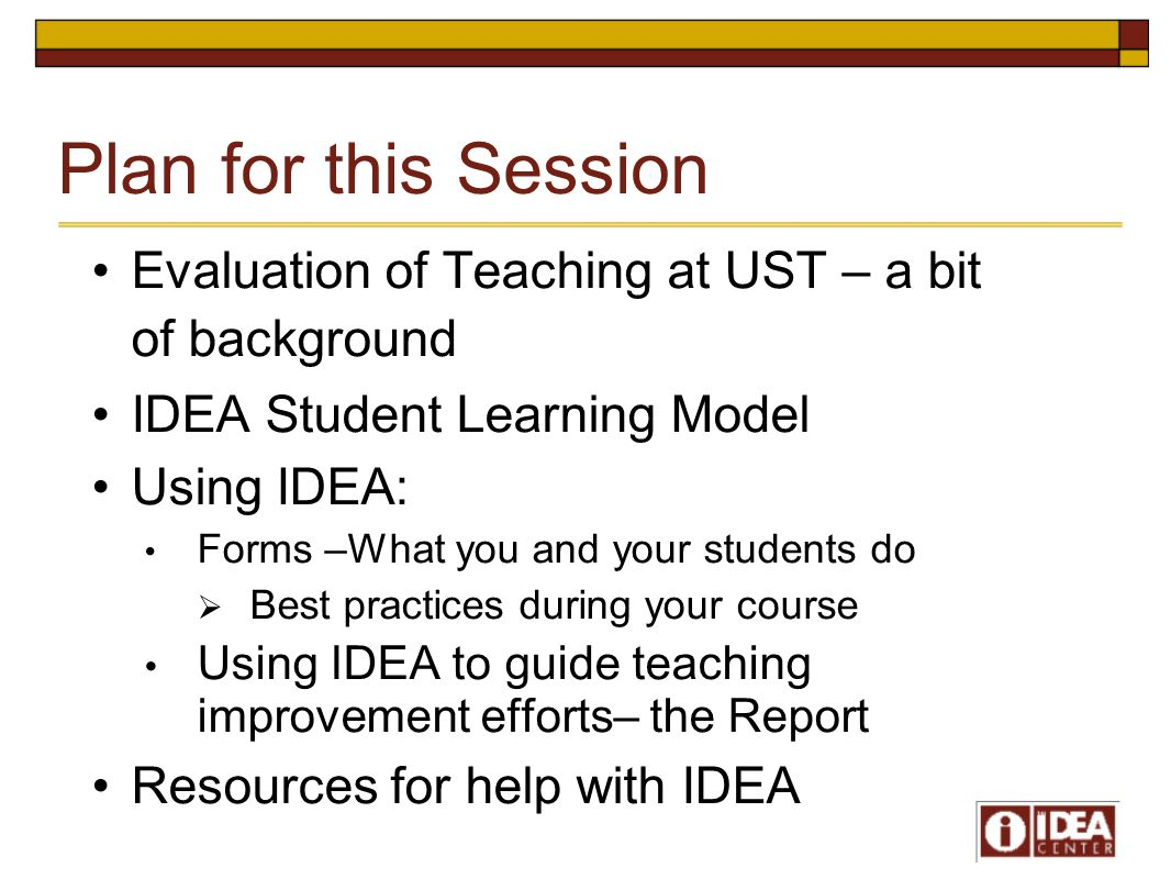 Plan for this Session Evaluation of Teaching at UST – a bit of background IDEA Student Learning Model Using IDEA: Forms –What you and your students do