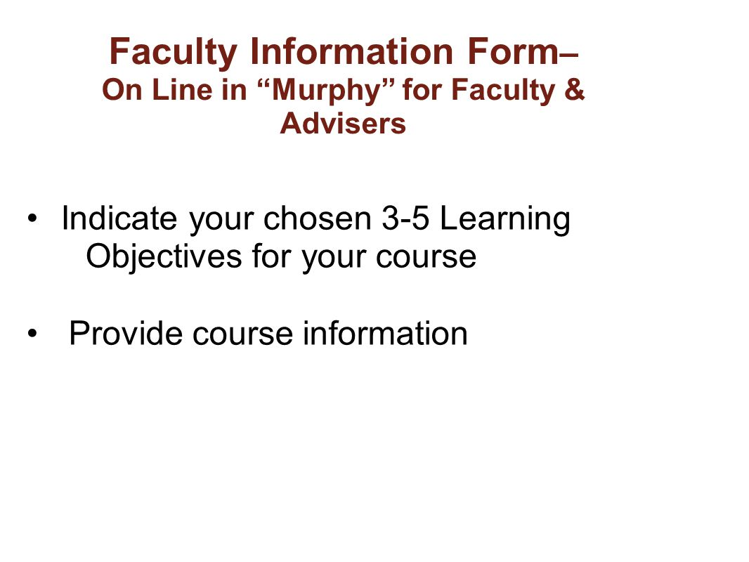 "Faculty Information Form – On Line in ""Murphy"" for Faculty & Advisers Indicate your chosen 3-5 Learning Objectives for your course Provide course info"