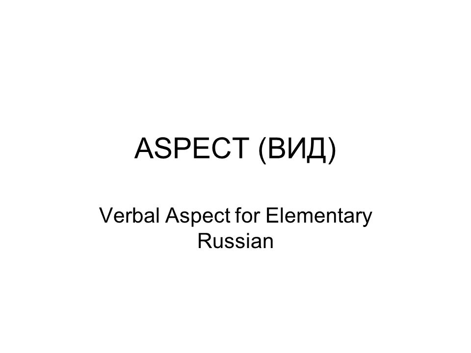 ASPECT (ВИД) Verbal Aspect for Elementary Russian