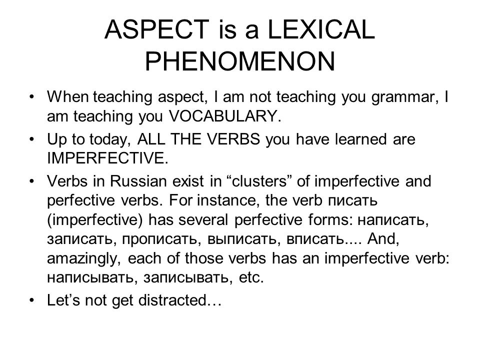 ASPECT is a LEXICAL PHENOMENON When teaching aspect, I am not teaching you grammar, I am teaching you VOCABULARY.