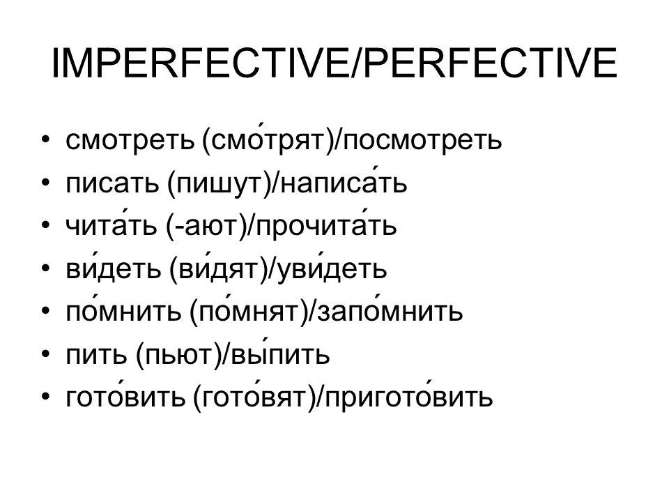IMPERFECTIVE/PERFECTIVE смотреть (смо́трят)/посмотреть писать (пишут)/написáть чита́ть (-ают)/прочита́ть ви́деть (видят)/увидеть помнить (помнят)/запо́мнить пить (пьют)/вы́пить готовить (гото́вят)/пригото́вить